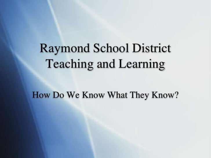 Raymond School DistrictTeaching and Learning<br />How Do We Know What They Know?<br />