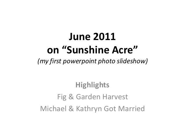 "June 2011on ""Sunshine Acre""(my first powerpoint photo slideshow)HighlightsFig & Garden HarvestMichael & Kathryn Got Married"