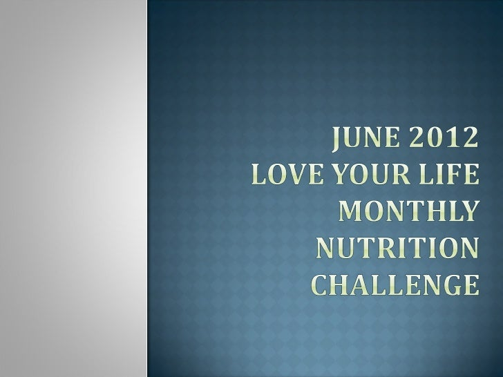 The purpose of this presentation is to help you            meet the Love Your Life        June 2012 Nutrition Challenge:Ea...