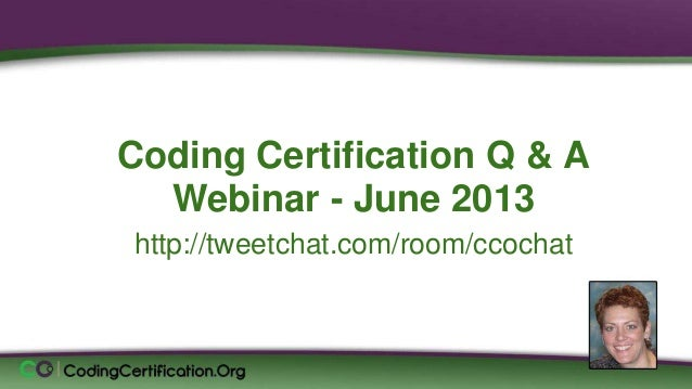 Coding Certification Q & A Webinar - June 2013 http://tweetchat.com/room/ccochat Laureen Jandroep, CPC Sr. Instructor, Cod...