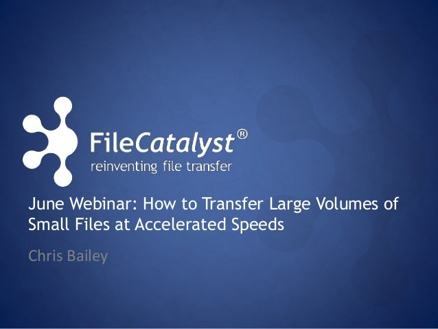 June Webinar: How to Transfer Large Volumes of  Small Files at Accelerated Speeds  Chris Bailey