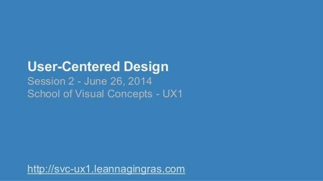 User-Centered Design Session 2 - June 26, 2014 School of Visual Concepts - UX1 http://svc-ux1.leannagingras.com