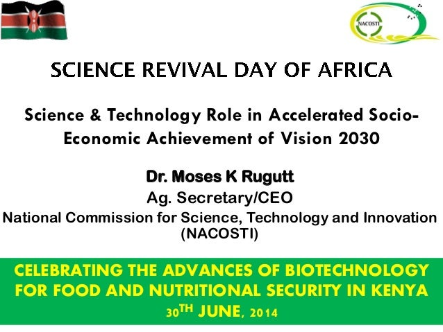 Science & Technology Role in Accelerated Socio- Economic Achievement of Vision 2030 Dr. Moses K Rugutt Ag. Secretary/CEO N...