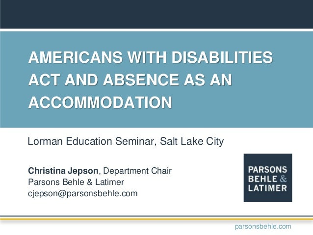 AMERICANS WITH DISABILITIES ACT AND ABSENCE AS AN ACCOMMODATION Christina Jepson, Department Chair Parsons Behle & Latimer...