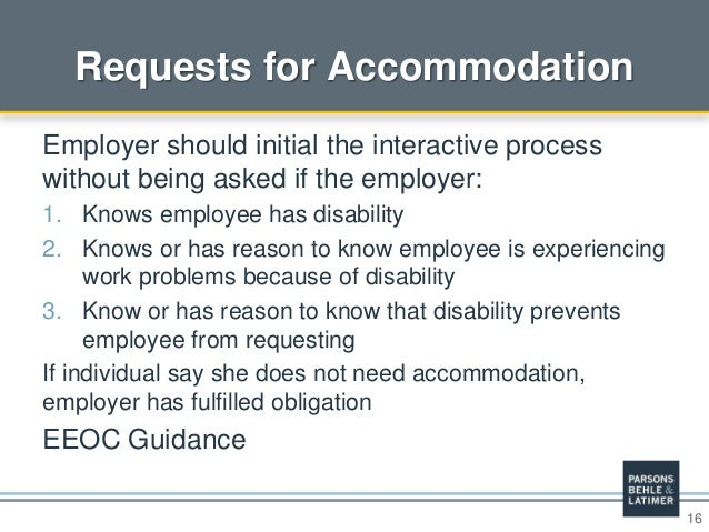 16 Requests for Accommodation Employer should initial the interactive process without being asked if the employer: 1. Know...