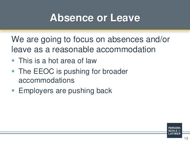19 Absence or Leave We are going to focus on absences and/or leave as a reasonable accommodation  This is a hot area of l...