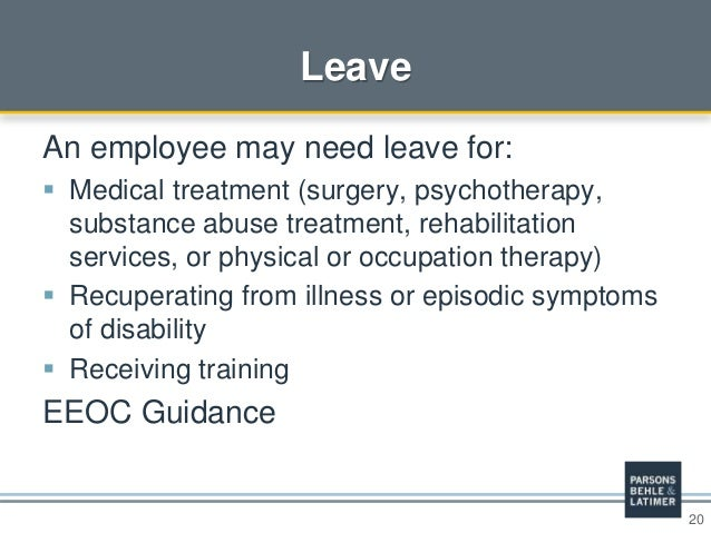 20 Leave An employee may need leave for:  Medical treatment (surgery, psychotherapy, substance abuse treatment, rehabilit...