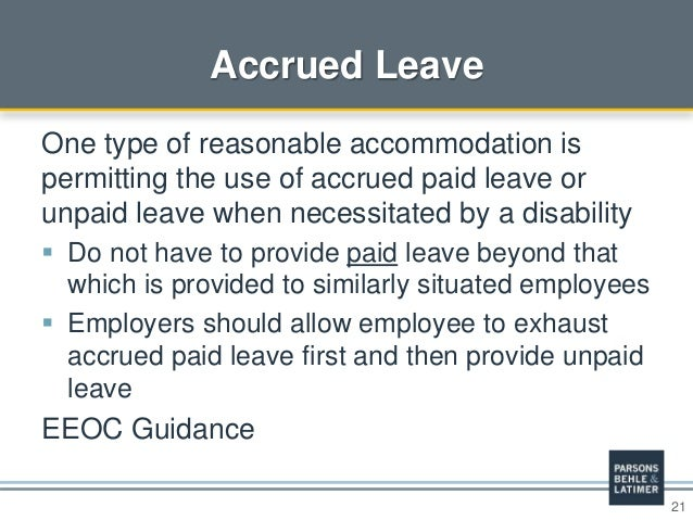 21 Accrued Leave One type of reasonable accommodation is permitting the use of accrued paid leave or unpaid leave when nec...