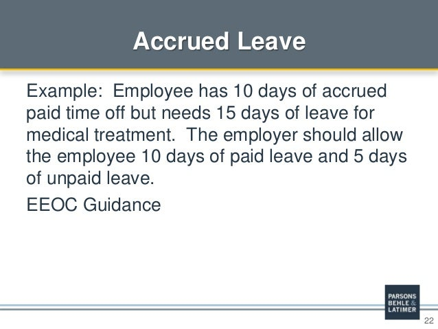 22 Accrued Leave Example: Employee has 10 days of accrued paid time off but needs 15 days of leave for medical treatment. ...