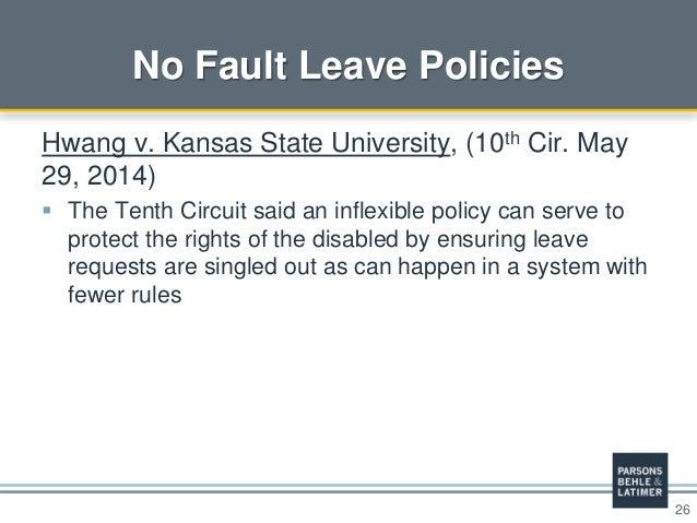 26 No Fault Leave Policies Hwang v. Kansas State University, (10th Cir. May 29, 2014)  The Tenth Circuit said an inflexib...