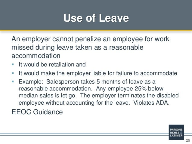 29 Use of Leave An employer cannot penalize an employee for work missed during leave taken as a reasonable accommodation ...
