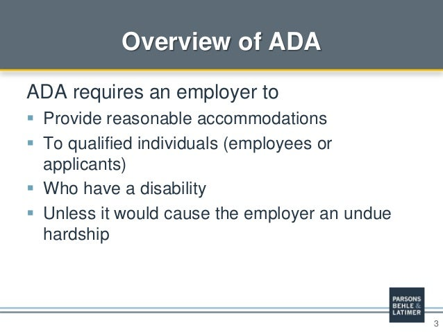 3 Overview of ADA ADA requires an employer to  Provide reasonable accommodations  To qualified individuals (employees or...