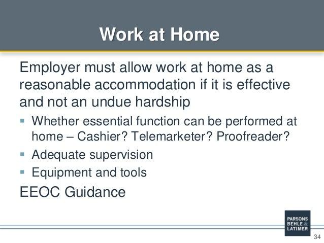 34 Work at Home Employer must allow work at home as a reasonable accommodation if it is effective and not an undue hardshi...