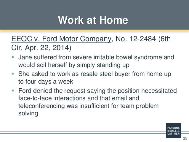 35 Work at Home EEOC v. Ford Motor Company, No. 12-2484 (6th Cir. Apr. 22, 2014)  Jane suffered from severe irritable bow...