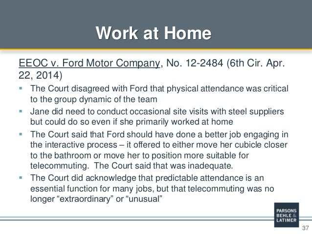 37 Work at Home EEOC v. Ford Motor Company, No. 12-2484 (6th Cir. Apr. 22, 2014)  The Court disagreed with Ford that phys...