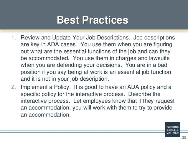 38 Best Practices 1. Review and Update Your Job Descriptions. Job descriptions are key in ADA cases. You use them when you...