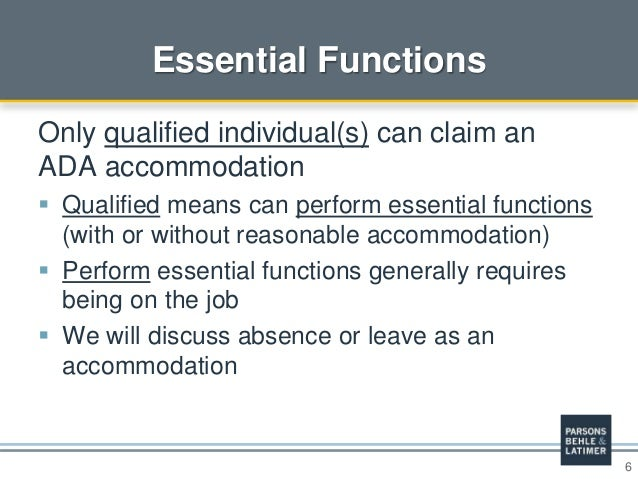 6 Essential Functions Only qualified individual(s) can claim an ADA accommodation  Qualified means can perform essential ...