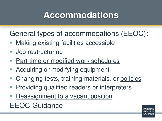 8 Accommodations General types of accommodations (EEOC):  Making existing facilities accessible  Job restructuring  Par...