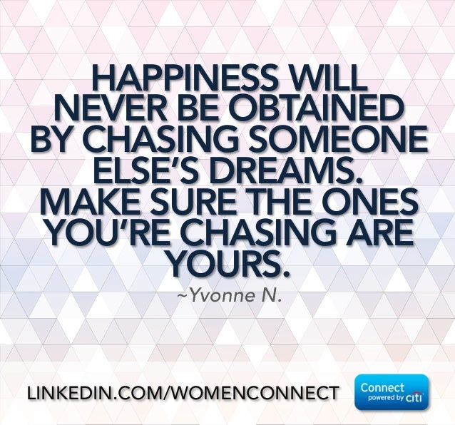 HAPPINESS WILL NEVER BE OBTAINED BY CHASING SOMEONE ELSE'S DREAMS.  MAKE SURE THE ONES YOU'RE CHASING ARE YOURS. ~Yvonne N...
