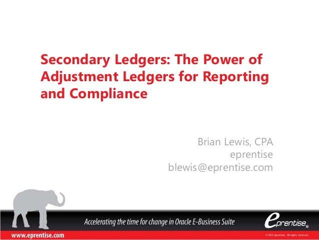 © 2014 eprentise. All rights reserved. Brian Lewis, CPA eprentise blewis@eprentise.com Secondary Ledgers: The Power of Adj...