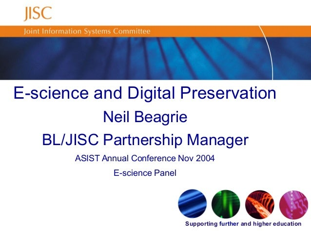 Supporting further and higher education E-science and Digital Preservation Neil Beagrie BL/JISC Partnership Manager ASIST ...