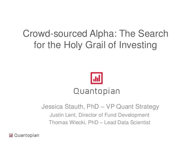 Crowd-sourced Alpha: The Search for the Holy Grail of Investing Jessica Stauth, PhD – VP Quant Strategy Justin Lent, Direc...