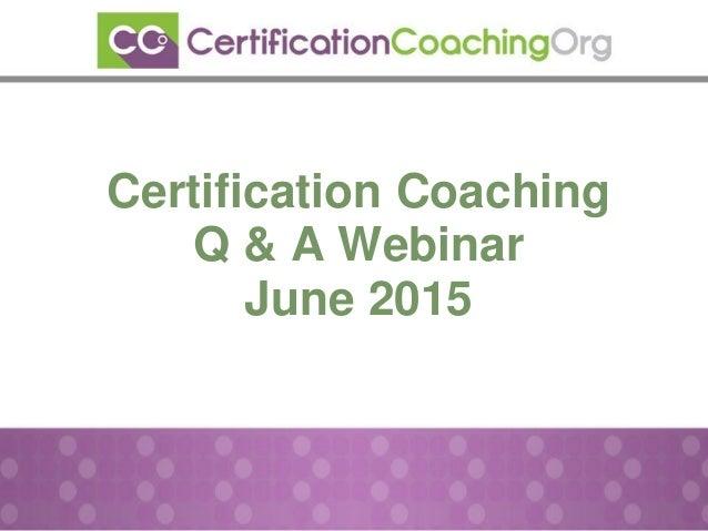 Certification Coaching Q & A Webinar June 2015