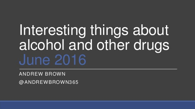 Interesting things about alcohol and other drugs June 2016 ANDREW BROWN @ANDREWBROWN365