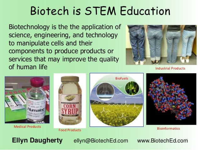Biotech is STEM Education Ellyn Daugherty ellyn@BiotechEd.com www.BiotechEd.com Biotechnology is the the application of sc...