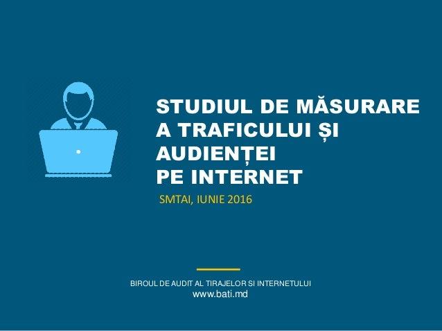 STUDIUL DE MĂSURARE A TRAFICULUI ȘI AUDIENȚEI PE INTERNET BIROUL DE AUDIT AL TIRAJELOR SI INTERNETULUI www.bati.md SMTAI, ...