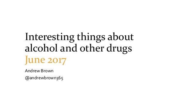 Interesting things about alcohol and other drugs June 2017 Andrew Brown @andrewbrown365