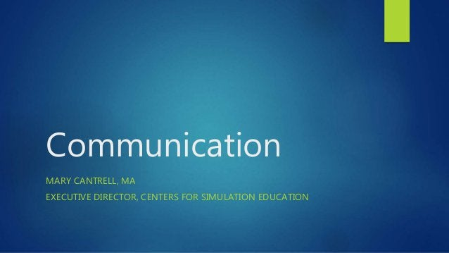 Communication MARY CANTRELL, MA EXECUTIVE DIRECTOR, CENTERS FOR SIMULATION EDUCATION