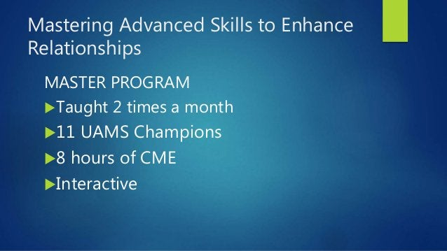 Mastering Advanced Skills to Enhance Relationships MASTER PROGRAM Taught 2 times a month 11 UAMS Champions 8 hours of C...