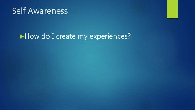 Self Awareness How do I create my experiences?