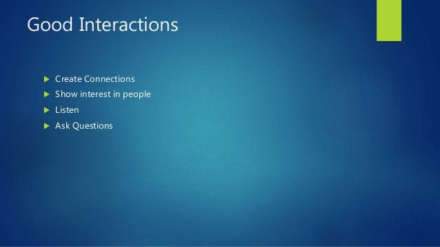 Good Interactions  Create Connections  Show interest in people  Listen  Ask Questions