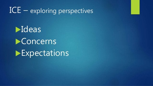 ICE – exploring perspectives Ideas Concerns Expectations
