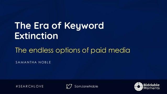 SamJaneNoble The Era of Keyword Extinction The endless options of paid media S A M A N T H A N O B L E # S E A R C H L O V...