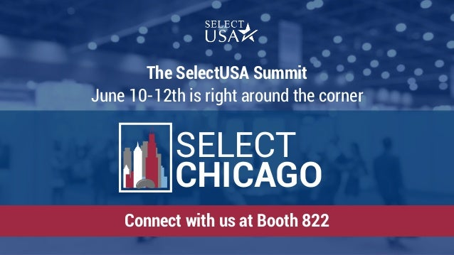 SELECT CHICAGO The SelectUSA Summit June 10-12th is right around the corner Connect with us at Booth 822