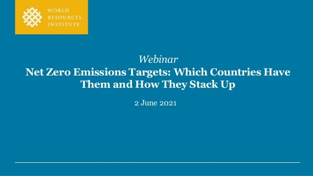 Webinar Net Zero Emissions Targets: Which Countries Have Them and How They Stack Up 2 June 2021