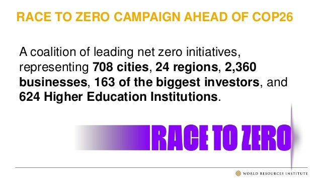 RACE TO ZERO CAMPAIGN AHEAD OF COP26 A coalition of leading net zero initiatives, representing 708 cities, 24 regions, 2,3...