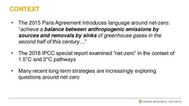 "CONTEXT • The 2015 Paris Agreement introduces language around net-zero: ""achieve a balance between anthropogenic emissions..."
