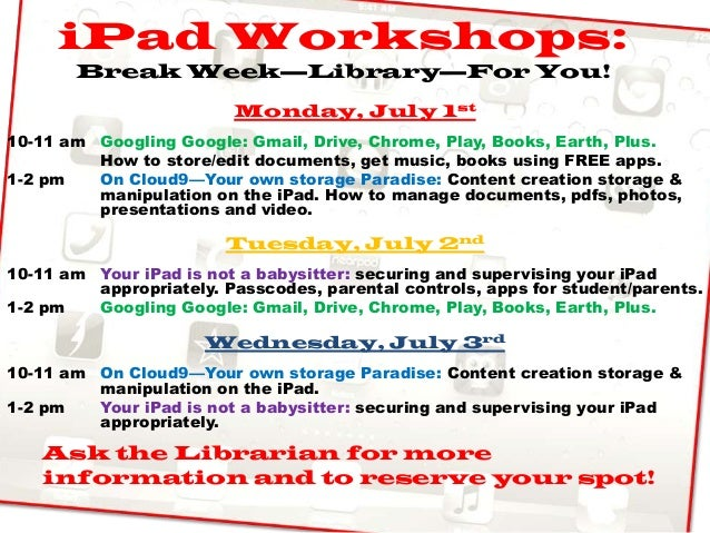 iPad Workshops:Break Week—Library—For You!Monday, July 1st10-11 am Googling Google: Gmail, Drive, Chrome, Play, Books, Ear...