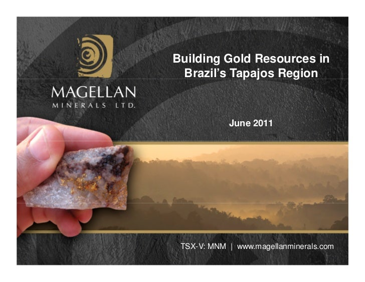 Building Gold Resources in Brazil's Tapajos Region            June 2011 TSX-V: MNM | www.magellanminerals.com