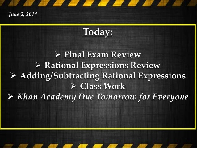 Today:  Final Exam Review  Rational Expressions Review  Adding/Subtracting Rational Expressions  Class Work  Khan Aca...