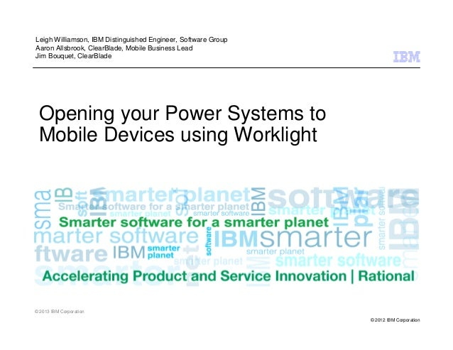 © 2012 IBM CorporationOpening your Power Systems toMobile Devices using Worklight© 2013 IBM CorporationLeigh Williamson, I...