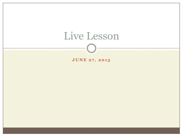 J U N E 2 7 , 2 0 1 3 Live Lesson