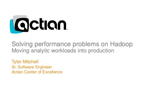 Solving performance problems on Hadoop Moving analytic workloads into production 1 Tyler Mitchell Sr. Software Engineer Ac...