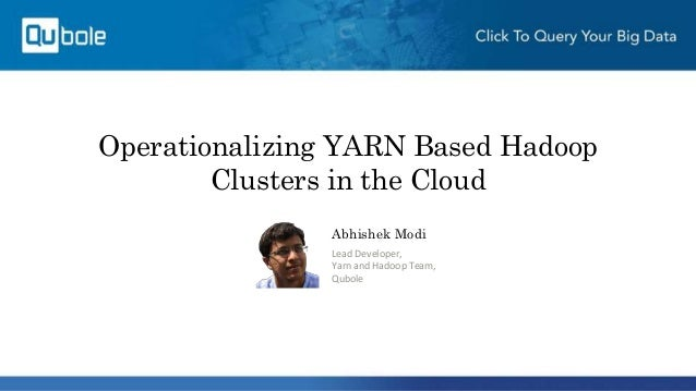 Operationalizing YARN Based Hadoop Clusters in the Cloud Abhishek Modi Lead Developer, Yarn and Hadoop Team, Qubole