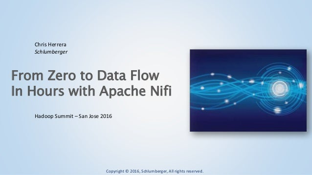 Copyright © 2016, Schlumberger, All rights reserved. From Zero to Data Flow In Hours with Apache Nifi Hadoop Summit – San ...