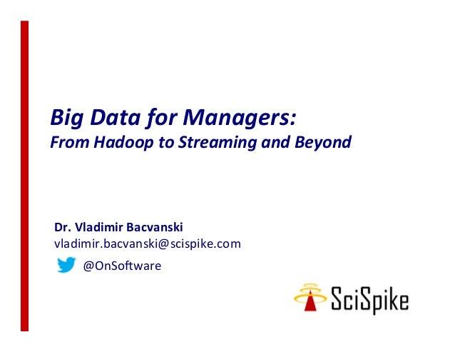 BigDataforManagers: FromHadooptoStreamingandBeyond Dr.VladimirBacvanski vladimir.bacvanski@scispike.com ...